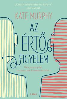 Murphy, Kate - Az értő figyelem - Útmutató a jobb, tartalmasabb kommunikációhoz