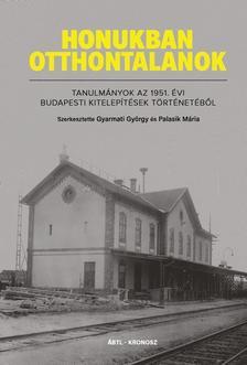 Gyarmati György, Palasik Mária (szerk.) - HONUKBAN OTTHONTALANOK. Tanulmányok az 1951. évi budapesti kitelepítések történetéből