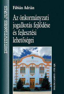 Fábián Adrián - Az önkormányzati jogalkotás fejlődése és fejlesztési lehetőségei [antikvár]