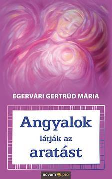 Egervári Gertrúd Mária - Angyalok látják az aratást