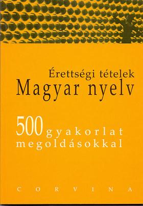 ÉRETTSÉGI TÉTELEK - MAGYAR NYELV - 500 GYAKORLAT MEGOLDÁSOKKAL -