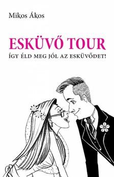 Mikos Ákos - Esküvő Tour - Így éld meg jól az esküvődet! [eKönyv: epub, mobi]