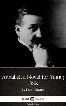 Delphi Classics L. Frank Baum, - Annabel, a Novel for Young Folk by L. Frank Baum - Delphi Classics (Illustrated) [eKönyv: epub, mobi]