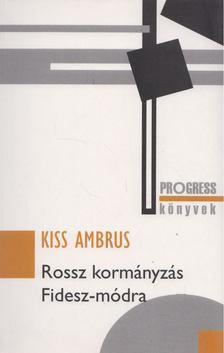 Kiss Ambrus - Rossz kormányzás Fidesz-módra [antikvár]