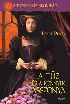 Terry Deary - A tűz és a könnyek asszonya - A Tudor-ház krónikája 3.kötet