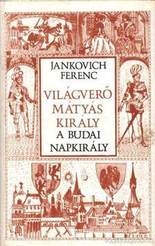 Jankovich Ferenc - Világverő Mátyás király - A budai napkirály [antikvár]