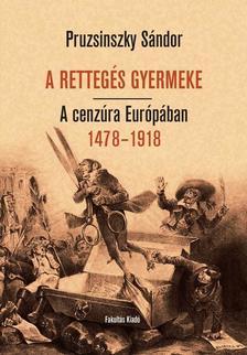 Pruzsinszky Sándor - A RETTEGÉS GYERMEKE. A cenzúra Európában 1478-1918