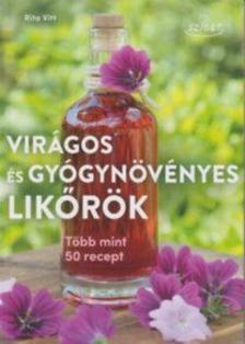 Rita Vitt - Virágos és gyógynövényes likőrök Több mint 50 recept
