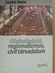 Szabó Máté - Globalizáció, regionalizmus, civil társadalom [antikvár]