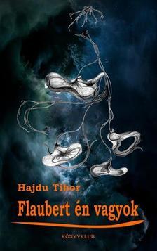 Hajdu Tibor - Flaubert én vagyok