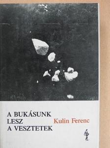 Kulin Ferenc - A bukásunk lesz a vesztetek [antikvár]