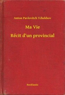 Tchekhov Anton Pavlovitch - Ma Vie - Récit d'un provincial [eKönyv: epub, mobi]