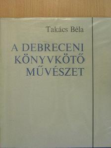 Takács Béla - A debreceni könyvkötőművészet [antikvár]