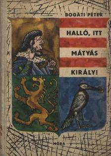 Bogáti Péter - Halló, itt Mátyás király! [antikvár]