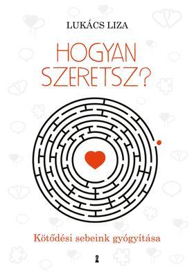 Lukács Liza - Hogyan szeretsz? Kötődési sebeink gyógyítása