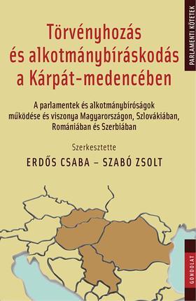 Erdős Csaba - Szabó Zsolt (szerk.) - Törvényhozás és alkotmánybíráskodás a Kárpát-medencében. A parlamentek és alkotmánybíróságok működése és viszonya Magyarországon, Szlovákiában, Románi