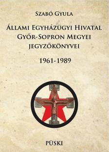 SZABÓ GYULA - Állami Egyházügyi Hivatal Győr-Sopron Megyei jegyzőkönyvei 1961-1998 - ÜKH 2017