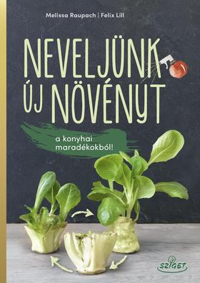 Melissa Raupach - Felix Lill - Neveljünk új növényeket a konyhai maradékokból!
