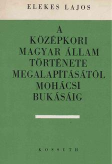 Elekes Lajos - A középkori magyar állam története megalapításától mohácsi bukásáig [antikvár]