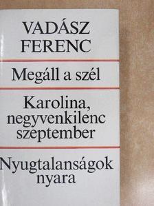 Vadász Ferenc - Megáll a szél/Karolina, negyvenkilenc szeptember/Nyugtalanságok nyara [antikvár]