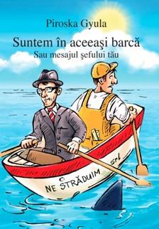 PIROSKA GYULA - Suntem în aceeaºi barcã - Sau mesajul ºefului tãu [eKönyv: epub, mobi]