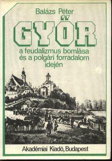 Balázs Péter - Győr a feudalizmus bomlása és a polgári forradalom idején [antikvár]