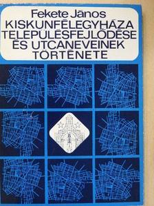 Fekete János - Kiskunfélegyháza településfejlődése és utcaneveinek története [antikvár]