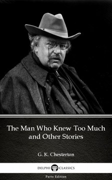 Gilbert Keith Chesterton - The Man Who Knew Too Much and Other Stories by G. K. Chesterton (Illustrated) [eKönyv: epub, mobi]