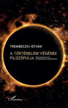 Trembeczki István - A történelem végének filozófiája - Makrotörténelmi és környezetetikai perspektívák