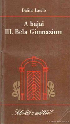 Bálint László - A bajai III. Béla Gimnázium [antikvár]