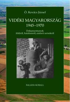 Ö. Kovács József - Vidéki Magyarország 1945-1970 - Dokumentumok földről, hatalomról, emberi sorsokról