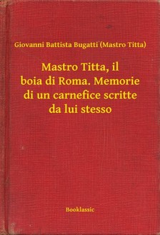 Titta) Giovanni Battista Bugatti (Mastro - Mastro Titta, il boia di Roma. Memorie di un carnefice scritte da lui stesso [eKönyv: epub, mobi]