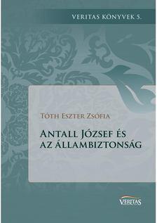 Tóth Eszter Zsófia - Antall József és az állambiztonság [antikvár]