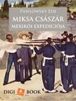 Ede Pawlowsky - Miksa császár szerencsétlen mexikói expedíciója [eKönyv: epub, mobi]