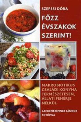 Szepesi Dóra - Főzz évszakok szerint! - Makrobiotikus családi konyha természetesen, állati fehérje nélkül