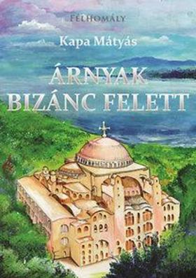 Kapa Mátyás - Árnyak Bizánc felett