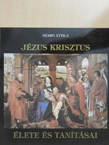 Szabó Attila - Jézus Krisztus élete és tanításai [antikvár]