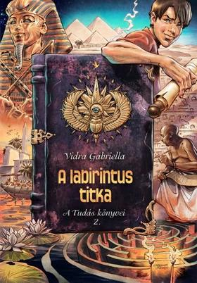 Vidra Gabriella - A LABIRINTUS TITKA - A TUDÁS KÖNYVEI 2.