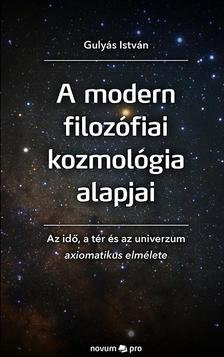 Gulyás István - A modern filozófiai kozmológia alapjai - Az idő, a tér és az univerzum axiomatikus elmélete