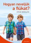 Steve Biddulph - Hogyan neveljük a fiúkat?