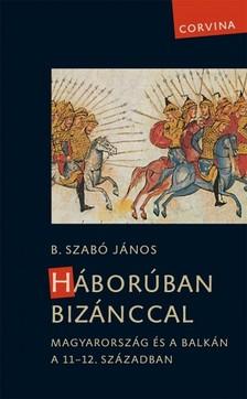B. Szabó János - Háborúban Bizánccal - Magyarország és a Balkán a 11-12. században [eKönyv: epub, mobi]