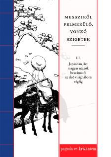 Buda Attila (szerk.) - Messziről felmerülő, vonzó szigetek III. Japánban járt magyar utazók beszámolói az első világháború végéig