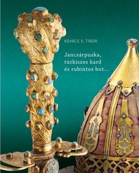 Kovács S. Tibor - Jancsárpuska, türkiszes kard és rubintos bot - Oszmán-török fegyverek a Magyar Nemzeti Múzeumban