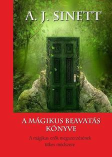 A. J. Sinett - A mágikus beavatás könyve - A mágikus erők megszerzésének titkos módszere