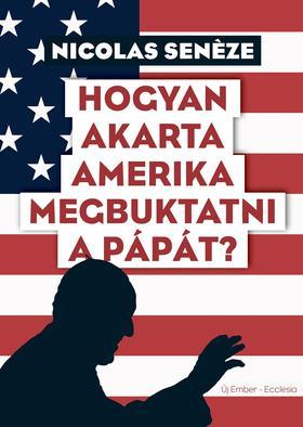 Nicolas Senéze - Hogyan akarta Amerika megbuktatni a pápát?