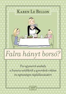 Karen Le Billon - Falra hányt borsó? - Tíz egyszerű szabály a francia szülőktől a gyerek vidám és egészséges táplálkozásáért