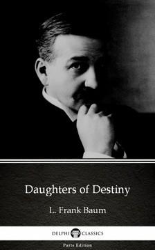 Delphi Classics L. Frank Baum, - Daughters of Destiny by L. Frank Baum - Delphi Classics (Illustrated) [eKönyv: epub, mobi]