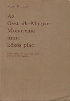 John Komlos - Az Osztrák-Magyar Monarchia mint közös piac [antikvár]