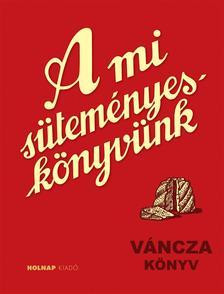 VÁNCZA JÓZSEF - A mi süteményeskönyvünk