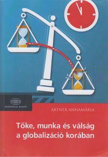 Artner Annamária - Tőke, munka és válság a globalizáció korában [antikvár]